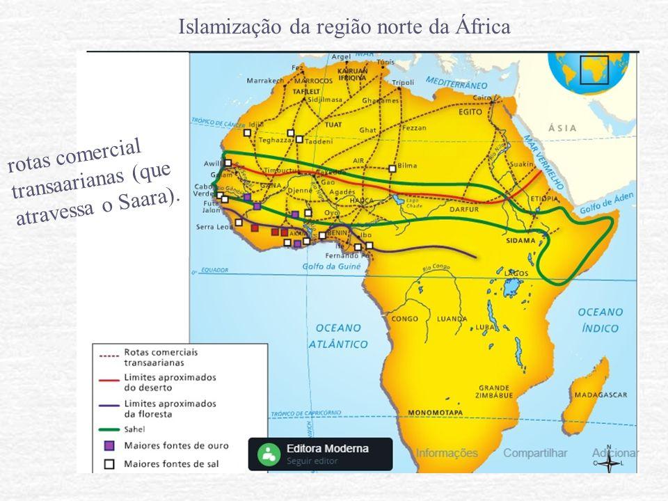 Islamização da região norte da África rotas comercial transaarianas (que atravessa o Saara).