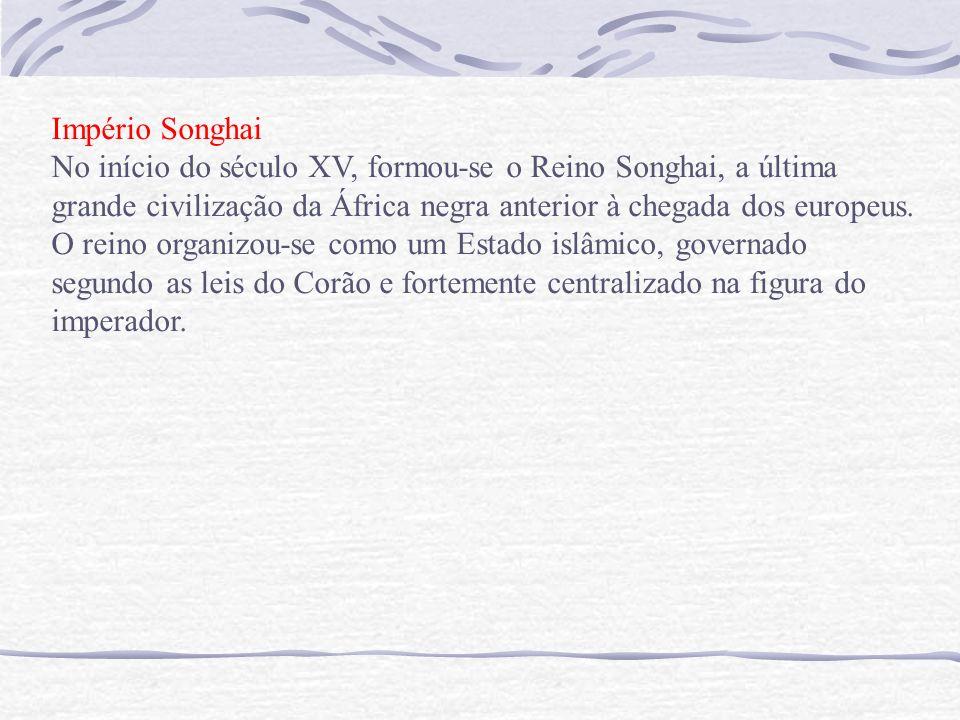 Império Songhai No início do século XV, formou-se o Reino Songhai, a última grande civilização da África negra anterior à chegada dos europeus.
