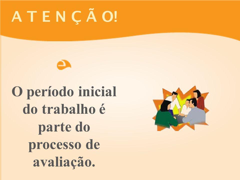 A T E N Ç Ã O! O período inicial do trabalho é parte do processo de avaliação.