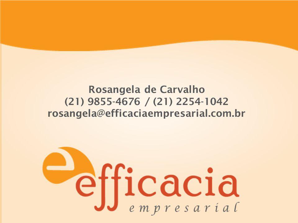 Rosangela de Carvalho (21) 9855-4676 / (21) 2254-1042 rosangela@efficaciaempresarial.com.br