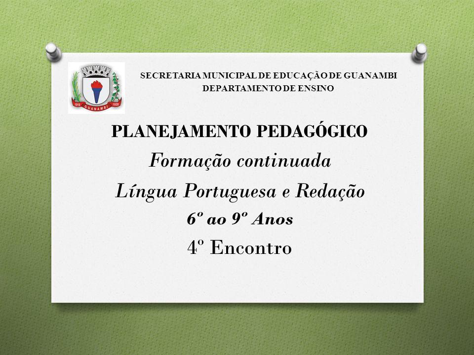 PLANEJAMENTO PEDAGÓGICO Formação continuada Língua Portuguesa e Redação 6º ao 9º Anos 4º Encontro SECRETARIA MUNICIPAL DE EDUCAÇÃO DE GUANAMBI DEPARTA