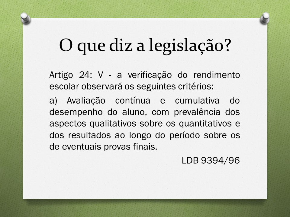 O que diz a legislação? Artigo 24: V - a verificação do rendimento escolar observará os seguintes critérios: a) Avaliação contínua e cumulativa do des