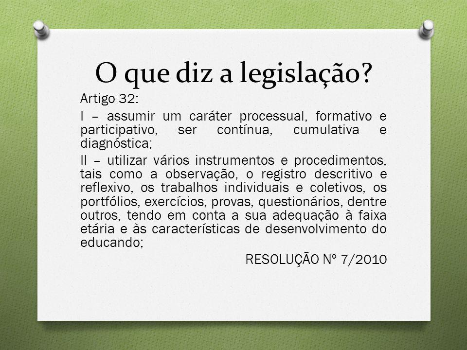 O que diz a legislação? Artigo 32: I – assumir um caráter processual, formativo e participativo, ser contínua, cumulativa e diagnóstica; II – utilizar