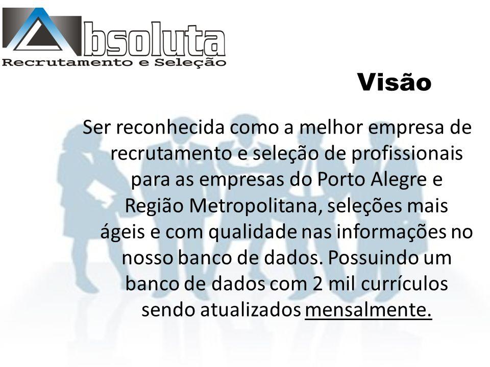 Visão Ser reconhecida como a melhor empresa de recrutamento e seleção de profissionais para as empresas do Porto Alegre e Região Metropolitana, seleções mais ágeis e com qualidade nas informações no nosso banco de dados.