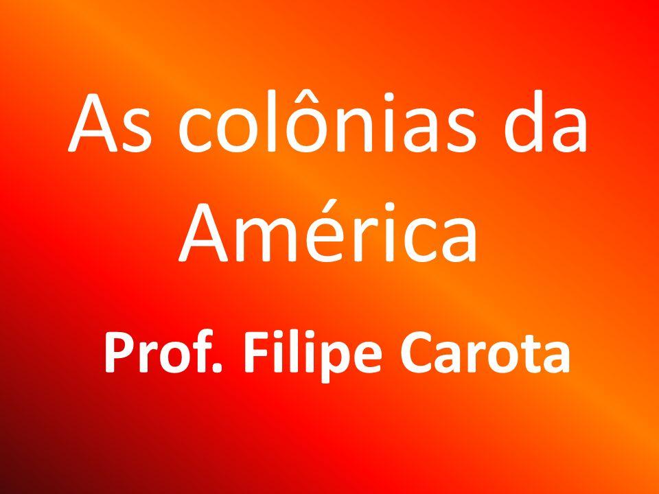 As colônias da América Prof. Filipe Carota