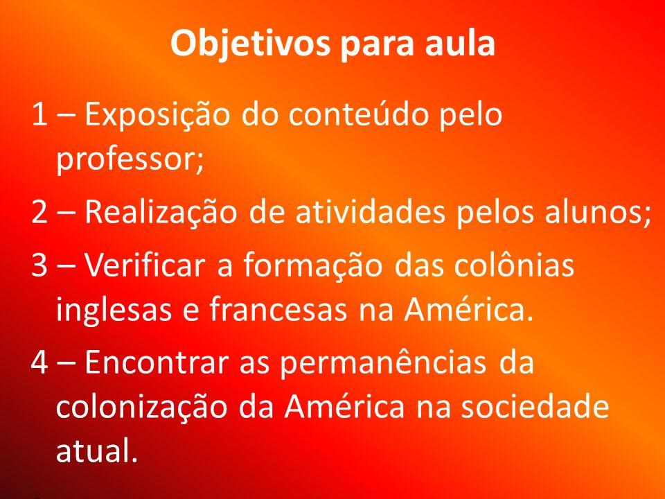 Objetivos para aula 1 – Exposição do conteúdo pelo professor; 2 – Realização de atividades pelos alunos; 3 – Verificar a formação das colônias inglesas e francesas na América.