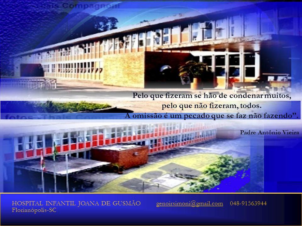 2010 HOSPITAL INFANTIL JOANA DE GUSMÃO genoirsimoni@gmail.com 048-91563944genoirsimoni@gmail.com Florianópolis-SC Pelo que fizeram se hão de condenar muitos, pelo que não fizeram, todos.