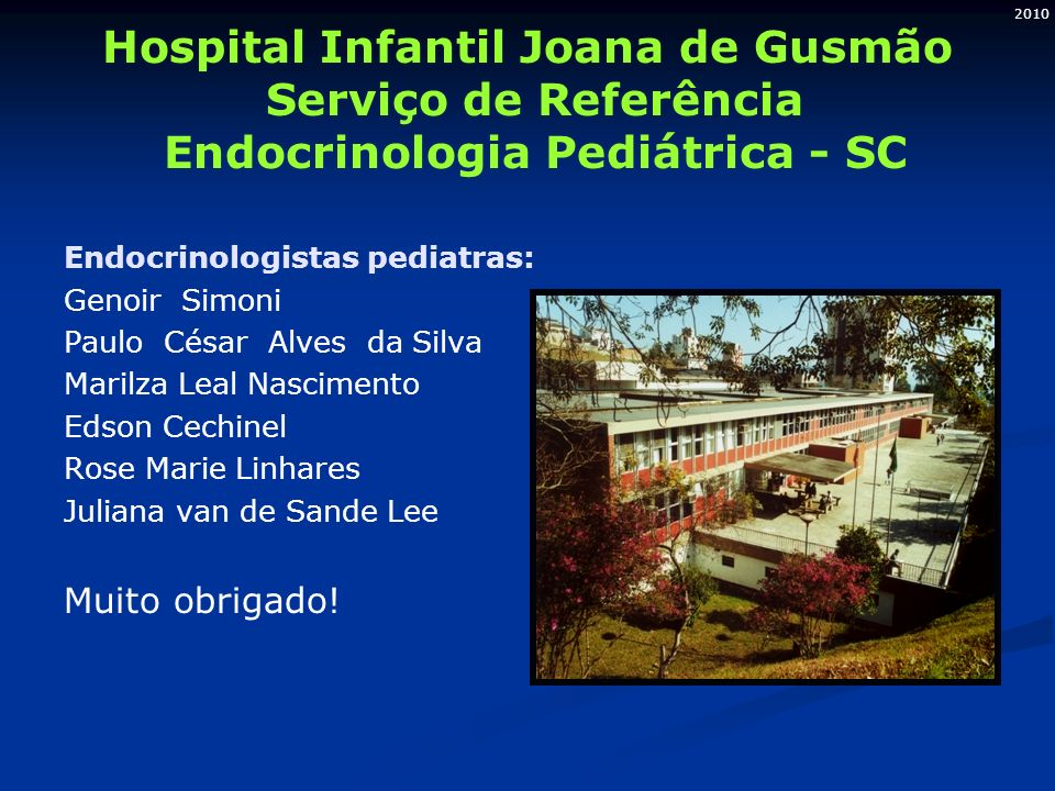 2010 Hospital Infantil Joana de Gusmão Serviço de Referência Endocrinologia Pediátrica - SC Endocrinologistas pediatras: Genoir Simoni Paulo César Alv