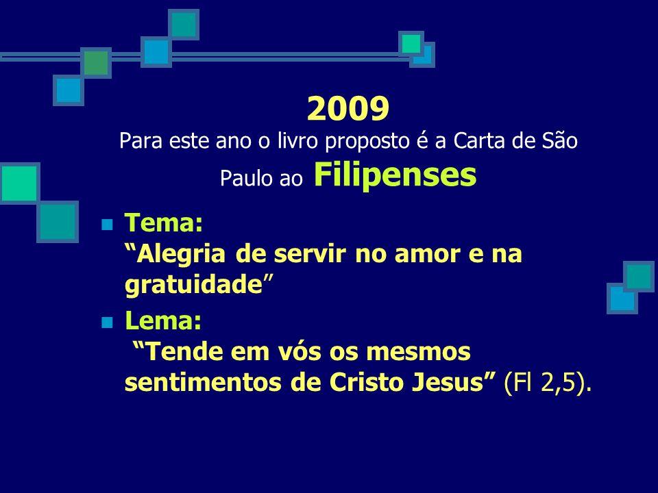 2009 Para este ano o livro proposto é a Carta de São Paulo ao Filipenses Tema: Alegria de servir no amor e na gratuidade Lema: Tende em vós os mesmos sentimentos de Cristo Jesus (Fl 2,5).