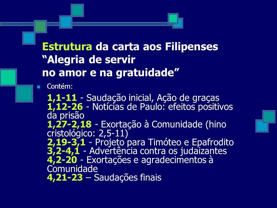 Estrutura da carta aos Filipenses Alegria de servir no amor e na gratuidade Contém: 1,1-11 - Saudação inicial, Ação de graças 1,12-26 - Notícias de Paulo: efeitos positivos da prisão 1,27-2,18 - Exortação à Comunidade (hino cristológico: 2,5-11) 2,19-3,1 - Projeto para Timóteo e Epafrodito 3,2-4,1 - Advertência contra os judaizantes 4,2-20 - Exortações e agradecimentos à Comunidade 4,21-23 – Saudações finais