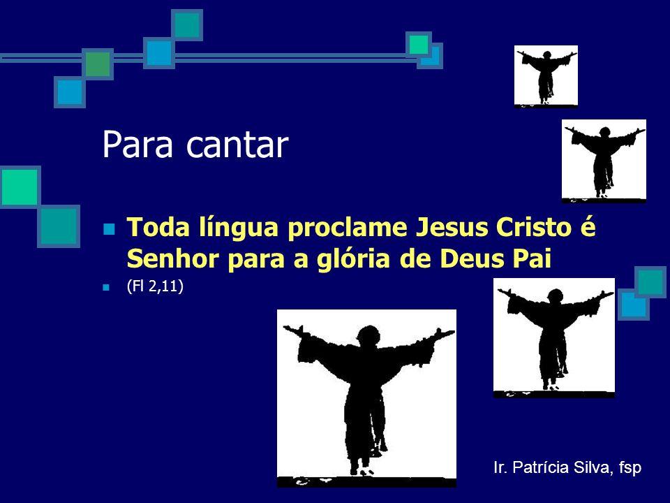 Para cantar Toda língua proclame Jesus Cristo é Senhor para a glória de Deus Pai (Fl 2,11) Ir.