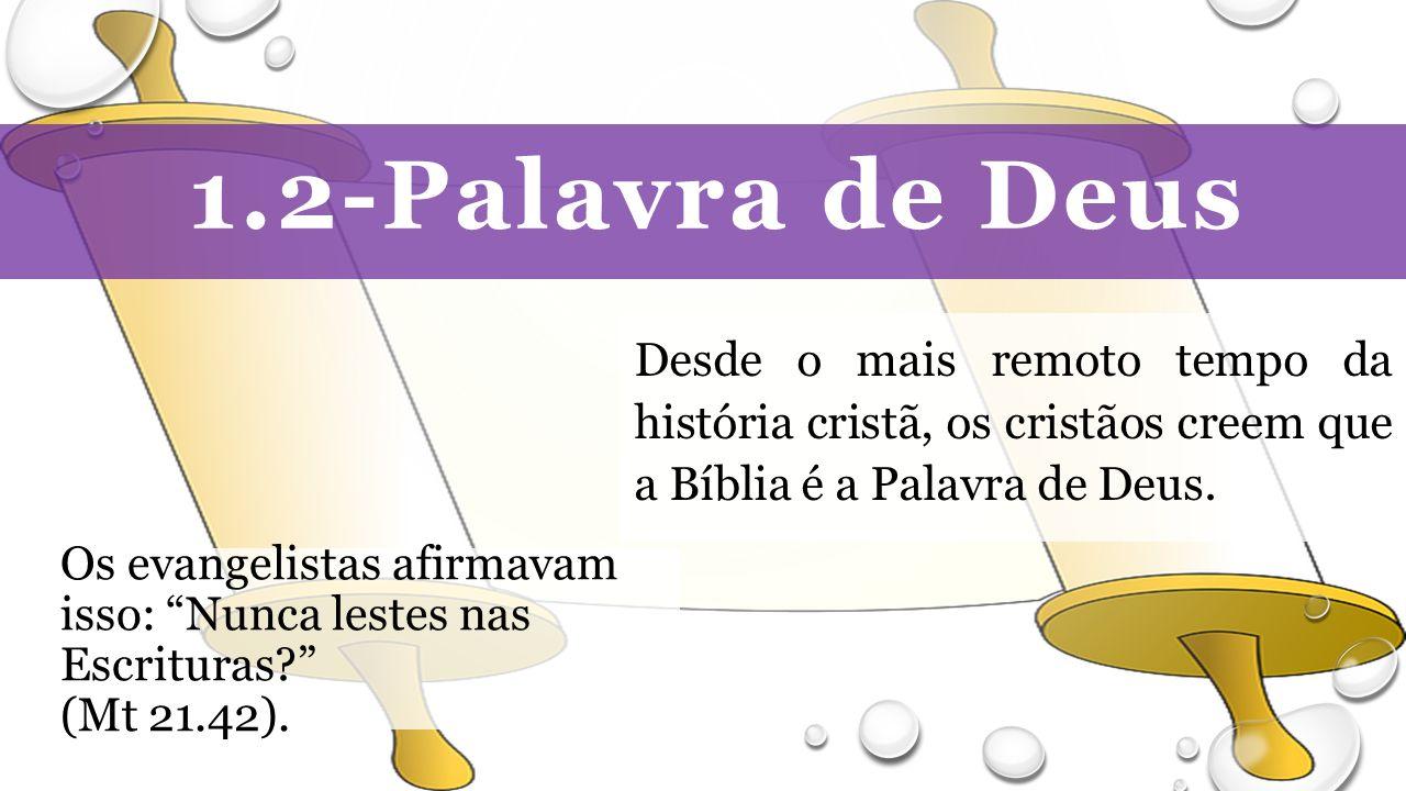 1.2-Palavra de Deus Desde o mais remoto tempo da história cristã, os cristãos creem que a Bíblia é a Palavra de Deus.