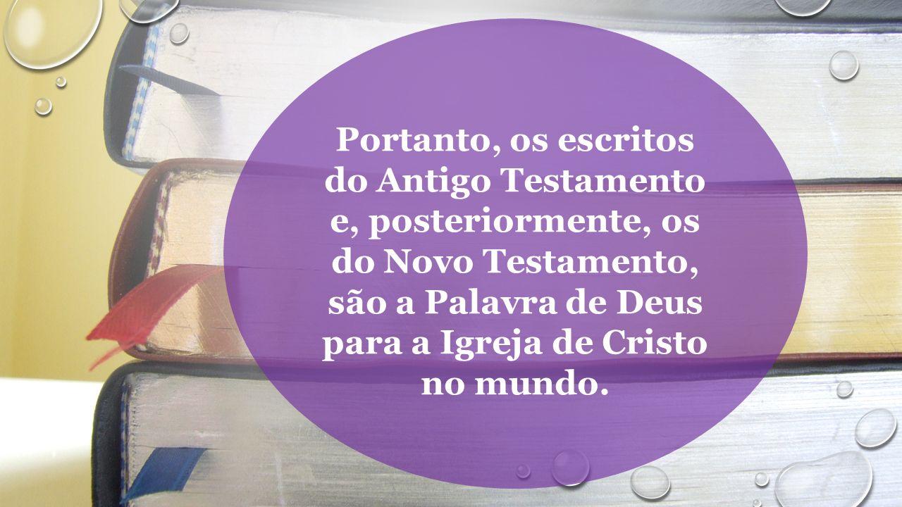 Portanto, os escritos do Antigo Testamento e, posteriormente, os do Novo Testamento, são a Palavra de Deus para a Igreja de Cristo no mundo.