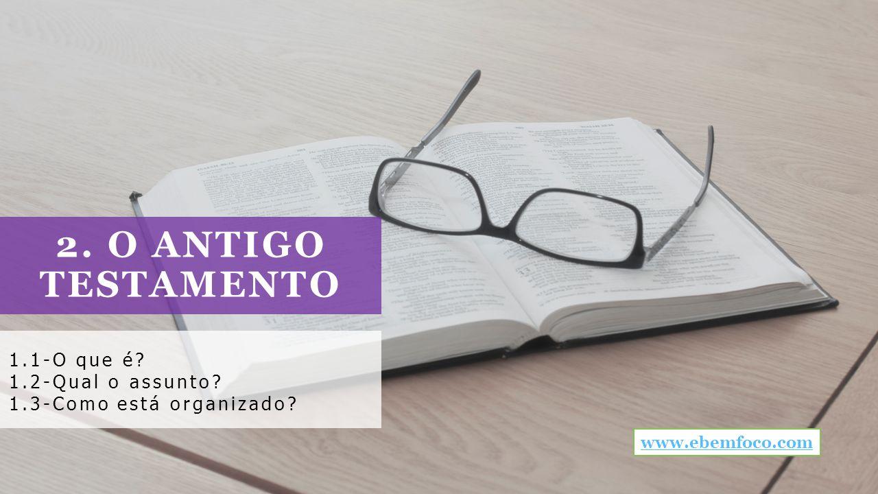 2. O ANTIGO TESTAMENTO 1.1-O que é? 1.2-Qual o assunto? 1.3-Como está organizado? www.ebemfoco.com