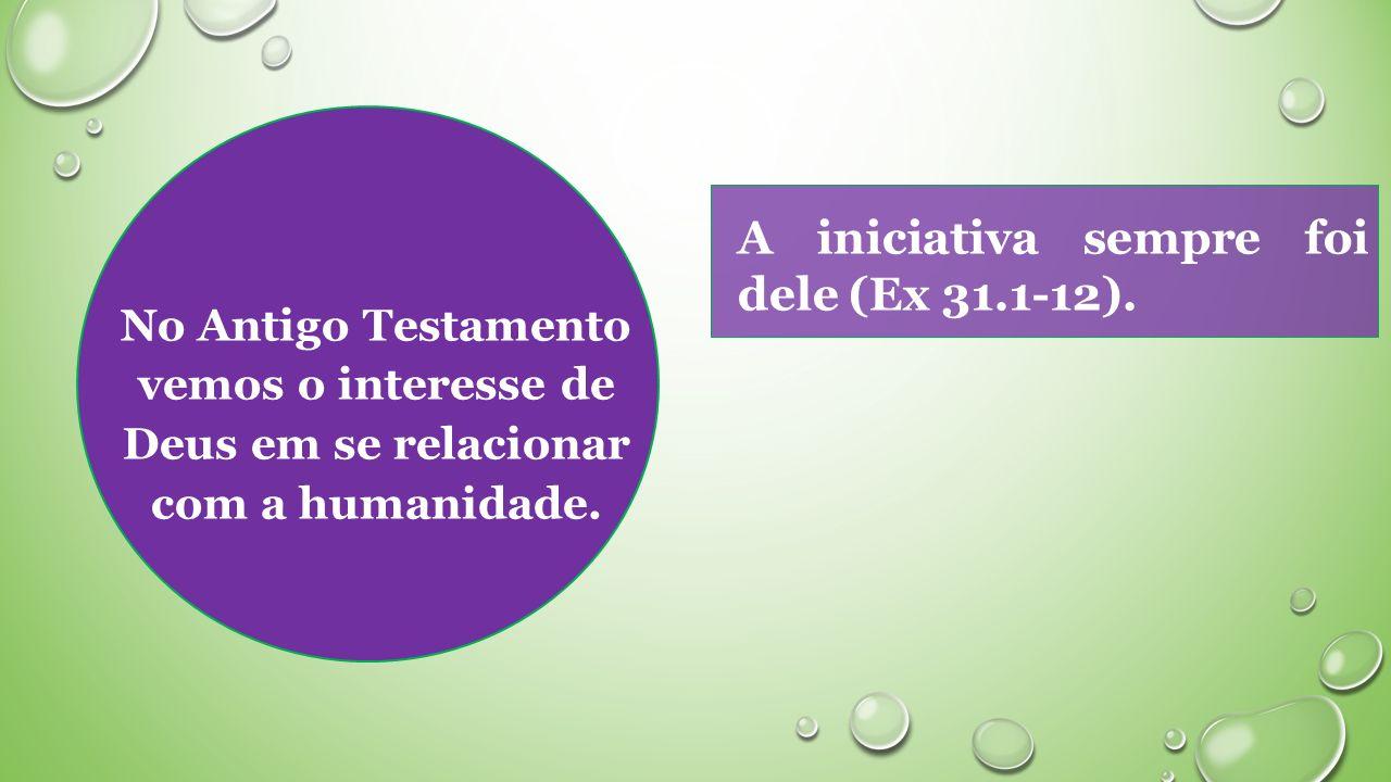 No Antigo Testamento vemos o interesse de Deus em se relacionar com a humanidade.