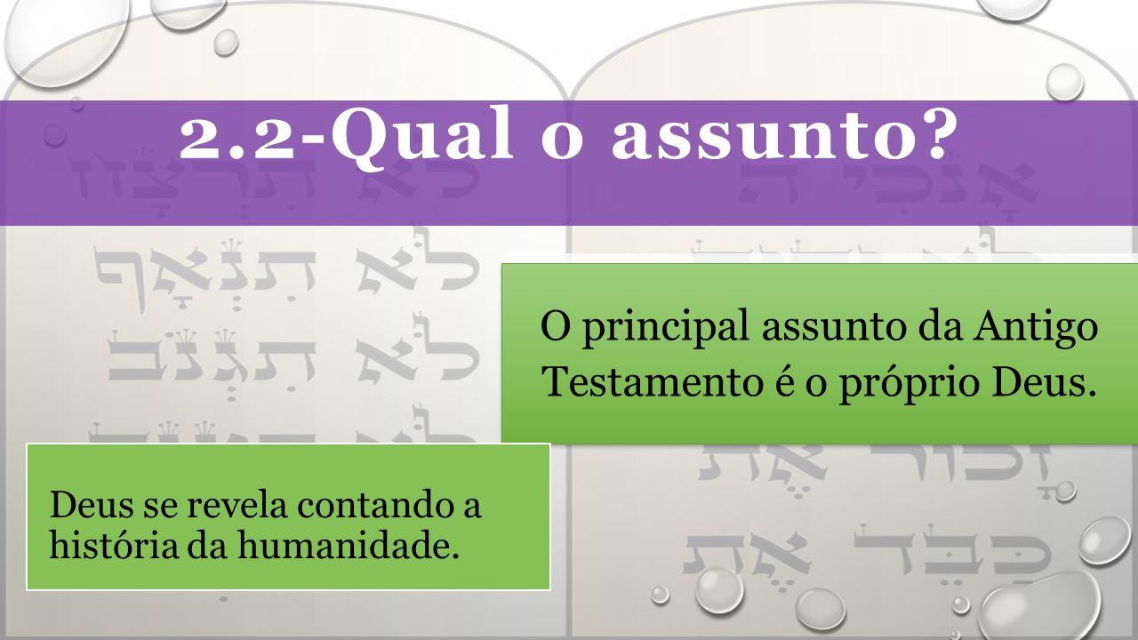 2.2-Qual o assunto.O principal assunto da Antigo Testamento é o próprio Deus.