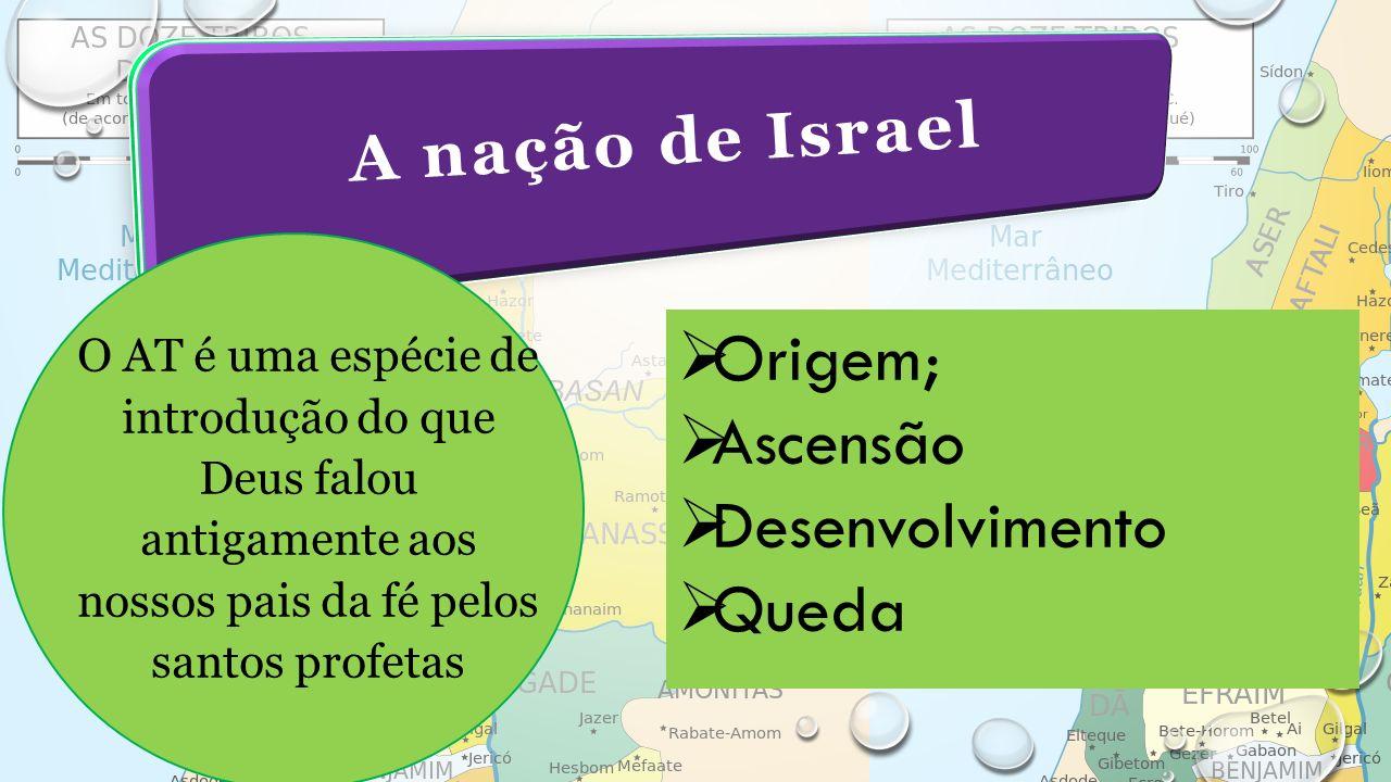 A nação de Israel O AT é uma espécie de introdução do que Deus falou antigamente aos nossos pais da fé pelos santos profetas  Origem;  Ascensão  Desenvolvimento  Queda