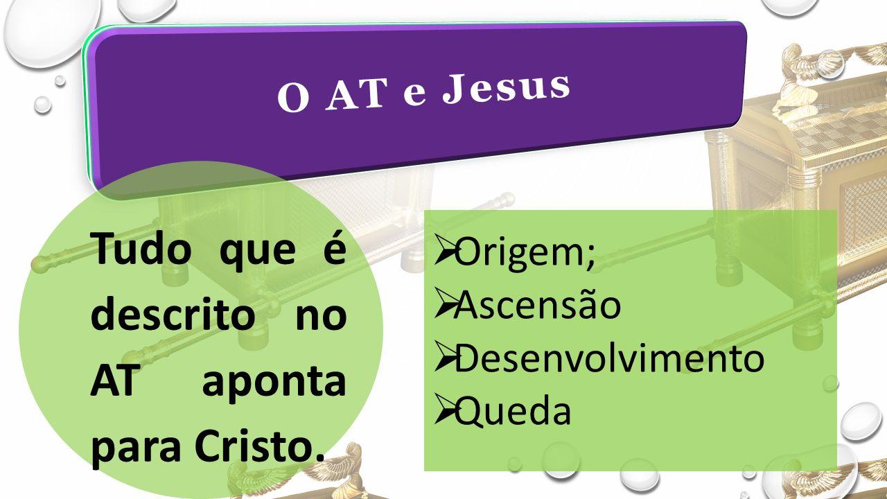 O AT e Jesus Tudo que é descrito no AT aponta para Cristo.