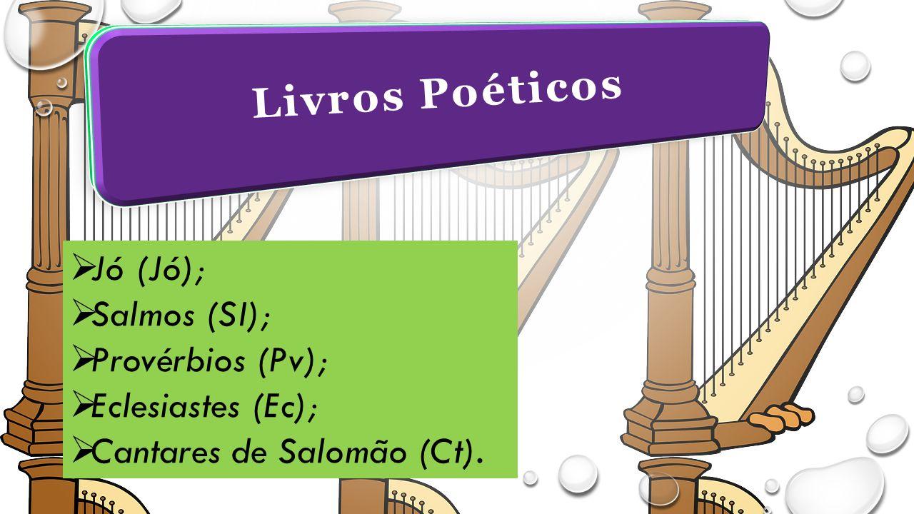 Livros Poéticos  Jó (Jó);  Salmos (SI);  Provérbios (Pv);  Eclesiastes (Ec);  Cantares de Salomão (Ct).