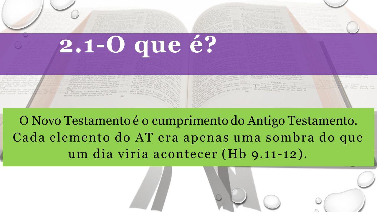 2.1-O que é. O Novo Testamento é o cumprimento do Antigo Testamento.