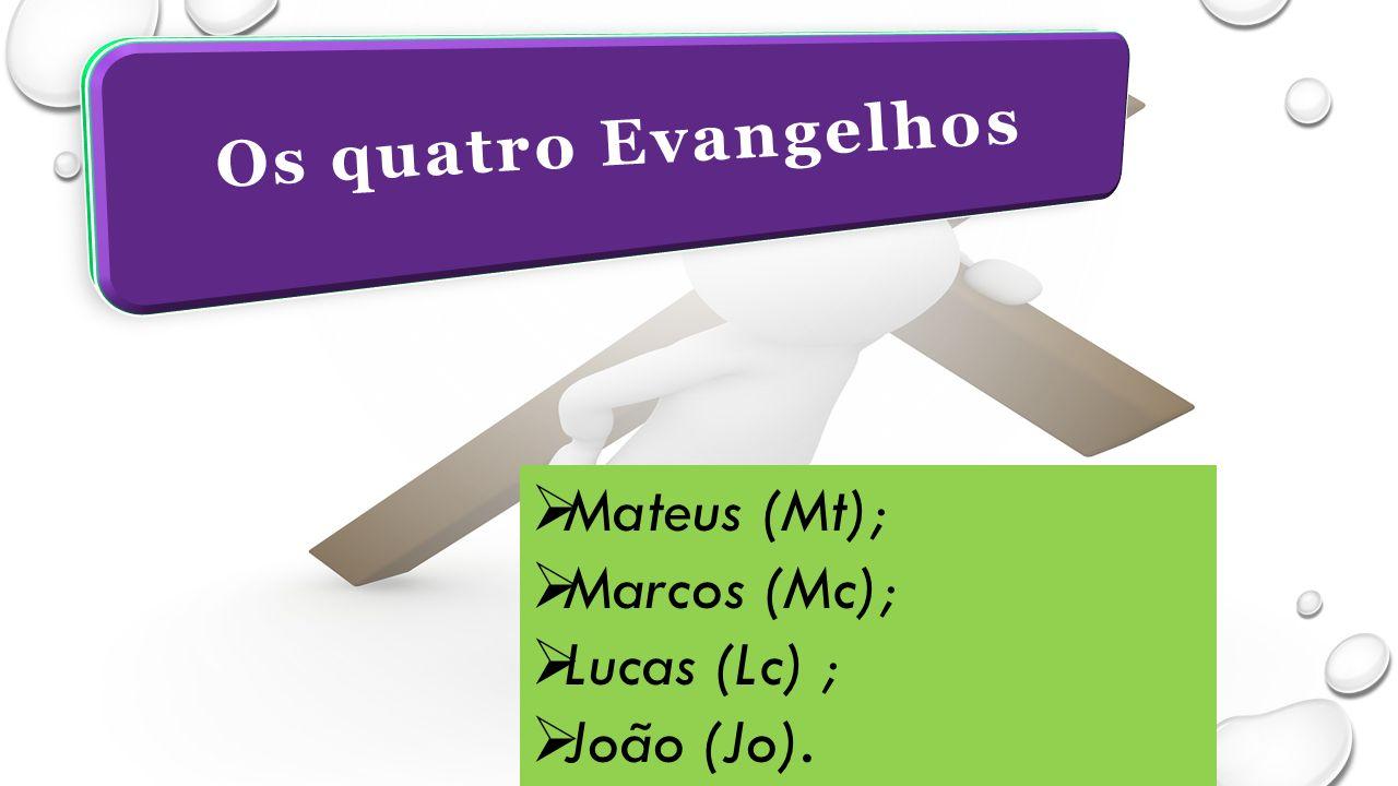 Os quatro Evangelhos  Mateus (Mt);  Marcos (Mc);  Lucas (Lc) ;  João (Jo).