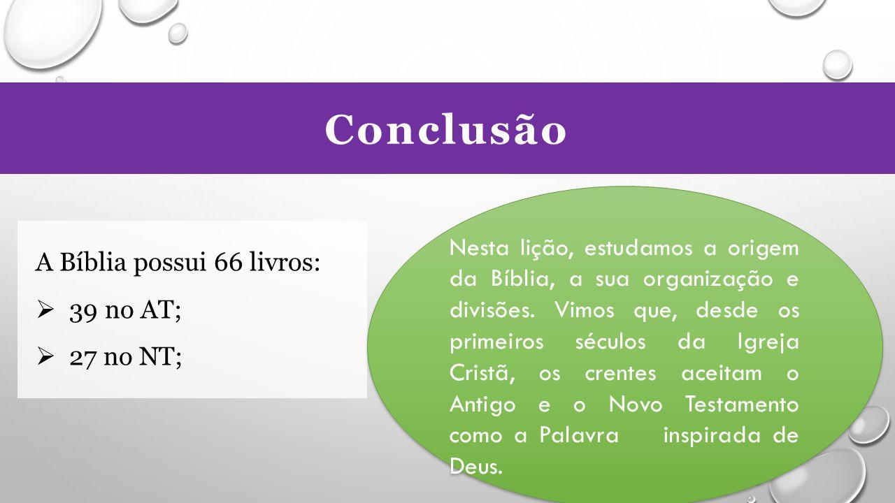 Conclusão A Bíblia possui 66 livros:  39 no AT;  27 no NT; Nesta lição, estudamos a origem da Bíblia, a sua organização e divisões.