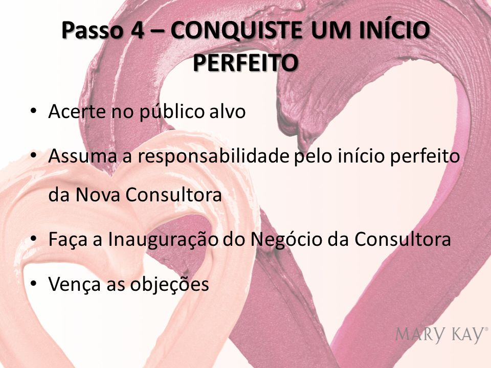 Passo 4 – CONQUISTE UM INÍCIO PERFEITO Acerte no público alvo Assuma a responsabilidade pelo início perfeito da Nova Consultora Faça a Inauguração do Negócio da Consultora Vença as objeções