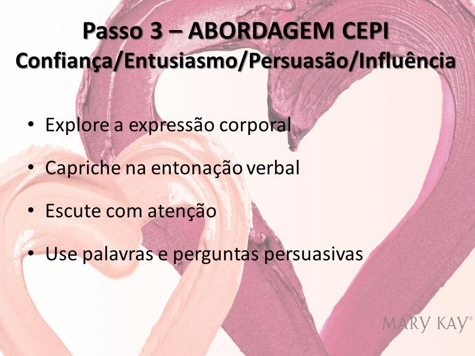 Passo 3 – ABORDAGEM CEPI Confiança/Entusiasmo/Persuasão/Influência Explore a expressão corporal Capriche na entonação verbal Escute com atenção Use palavras e perguntas persuasivas