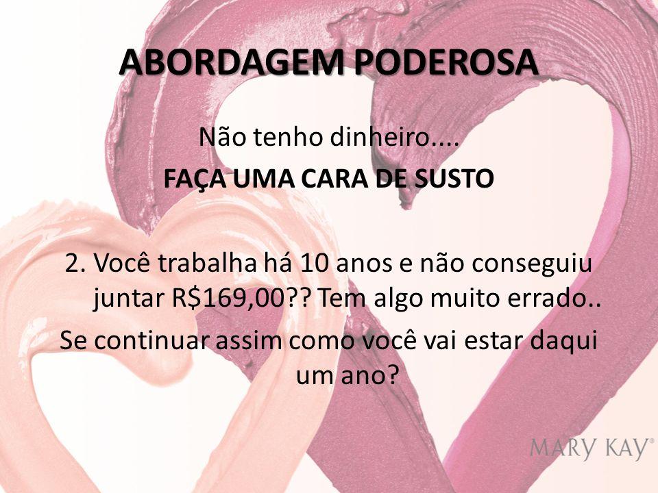 ABORDAGEM PODEROSA Não tenho dinheiro.... FAÇA UMA CARA DE SUSTO 2.