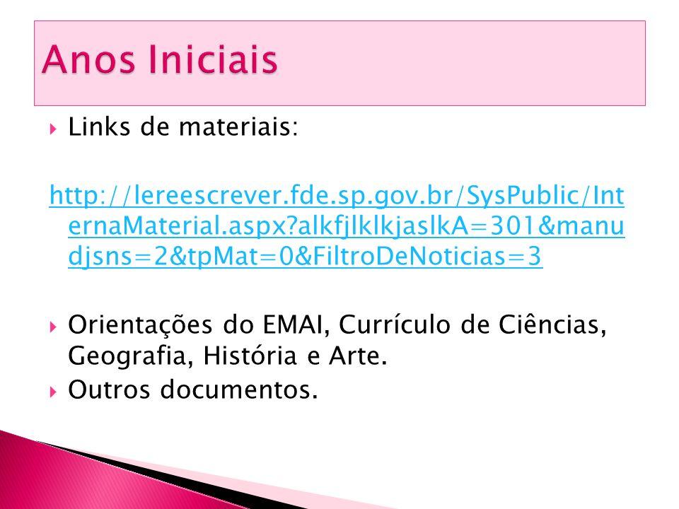  Links de materiais: http://lereescrever.fde.sp.gov.br/SysPublic/Int ernaMaterial.aspx?alkfjlklkjaslkA=301&manu djsns=2&tpMat=0&FiltroDeNoticias=3  Orientações do EMAI, Currículo de Ciências, Geografia, História e Arte.