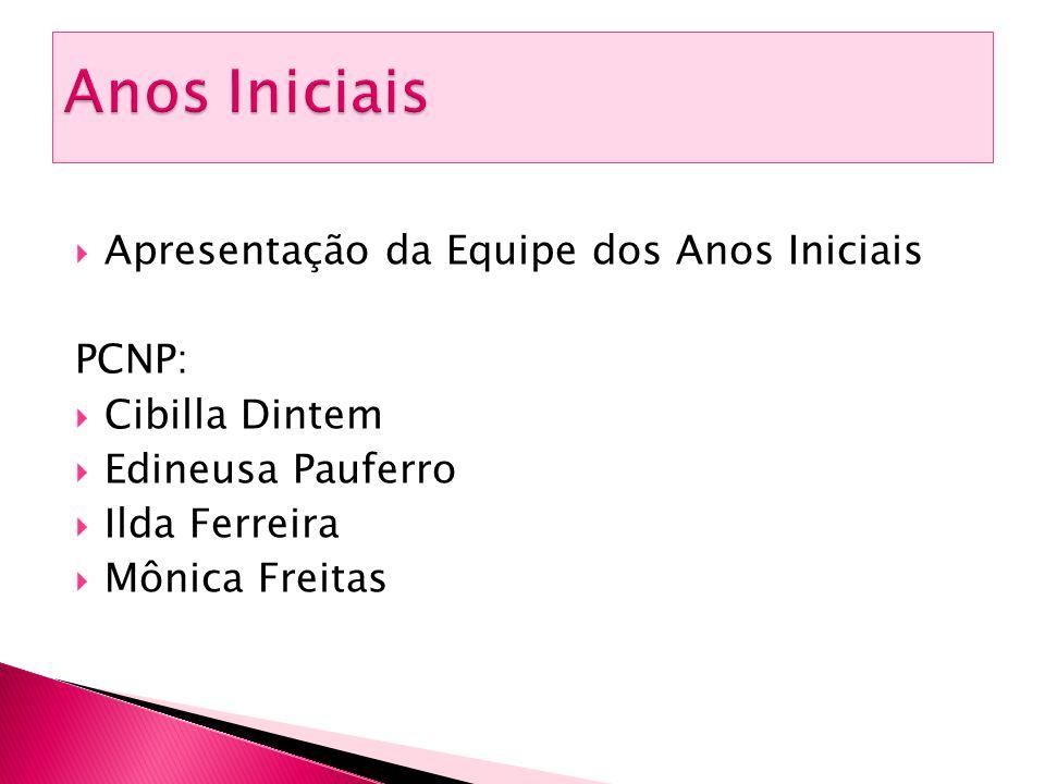  Apresentação da Equipe dos Anos Iniciais PCNP:  Cibilla Dintem  Edineusa Pauferro  Ilda Ferreira  Mônica Freitas