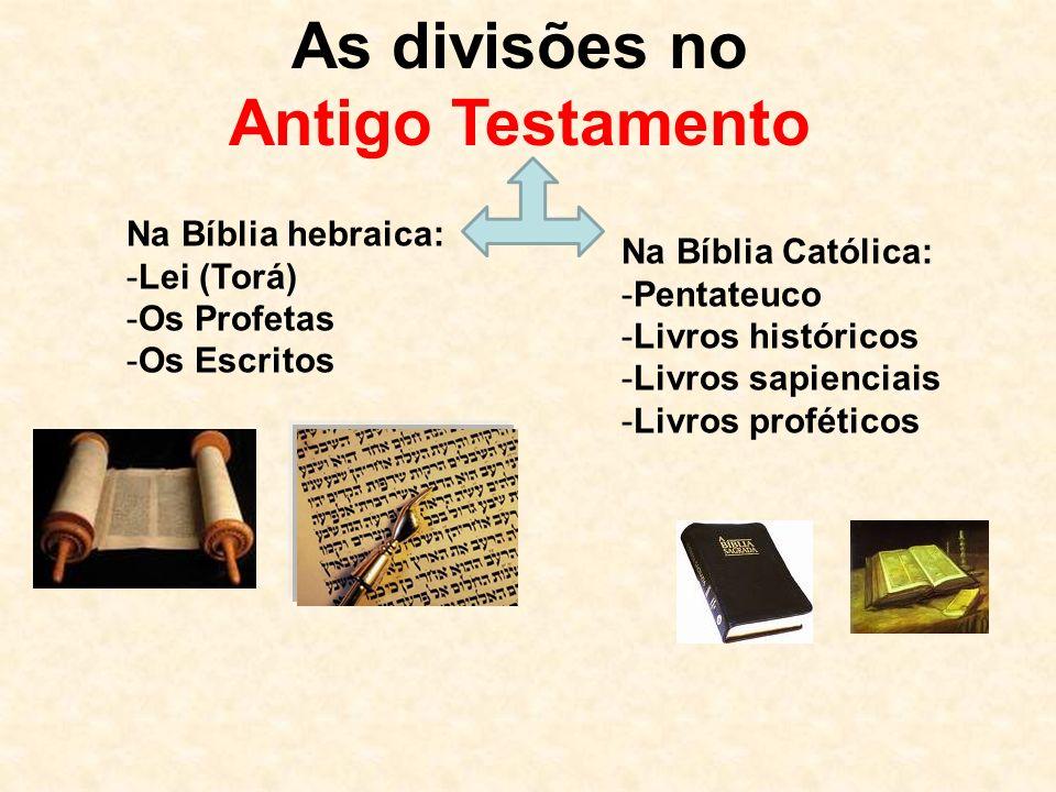 As divisões no Antigo Testamento Na Bíblia hebraica: -Lei (Torá) -Os Profetas -Os Escritos Na Bíblia Católica: -Pentateuco -Livros históricos -Livros sapienciais -Livros proféticos