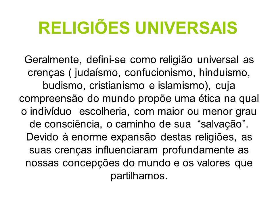 RELIGIÕES UNIVERSAIS Geralmente, defini-se como religião universal as crenças ( judaísmo, confucionismo, hinduismo, budismo, cristianismo e islamismo), cuja compreensão do mundo propõe uma ética na qual o indivíduo escolheria, com maior ou menor grau de consciência, o caminho de sua salvação .