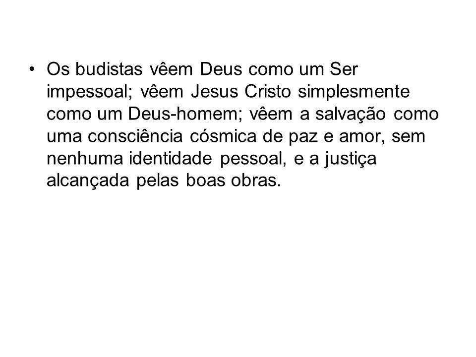 Os budistas vêem Deus como um Ser impessoal; vêem Jesus Cristo simplesmente como um Deus-homem; vêem a salvação como uma consciência cósmica de paz e amor, sem nenhuma identidade pessoal, e a justiça alcançada pelas boas obras.
