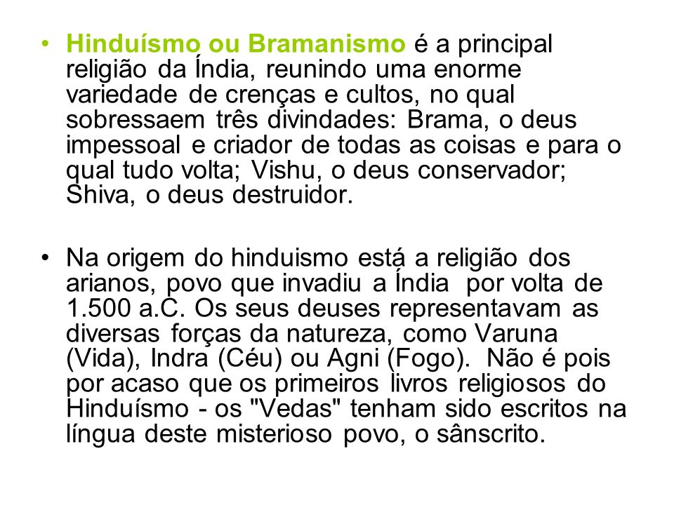 Hinduísmo ou Bramanismo é a principal religião da Índia, reunindo uma enorme variedade de crenças e cultos, no qual sobressaem três divindades: Brama, o deus impessoal e criador de todas as coisas e para o qual tudo volta; Vishu, o deus conservador; Shiva, o deus destruidor.