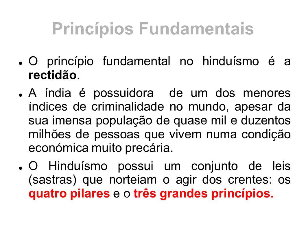 Princípios Fundamentais O princípio fundamental no hinduísmo é a rectidão. A índia é possuidora de um dos menores índices de criminalidade no mundo, a