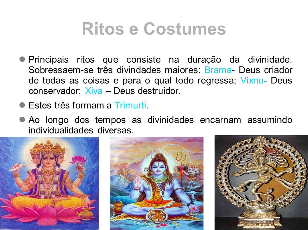 Ritos e Costumes Principais ritos que consiste na duração da divinidade. Sobressaem-se três divindades maiores: Brama- Deus criador de todas as coisas