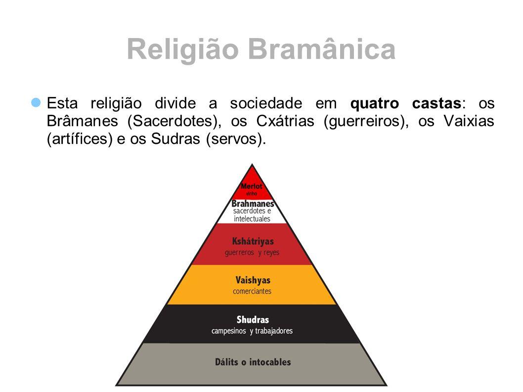 Religião Bramânica Esta religião divide a sociedade em quatro castas: os Brâmanes (Sacerdotes), os Cxátrias (guerreiros), os Vaixias (artífices) e os