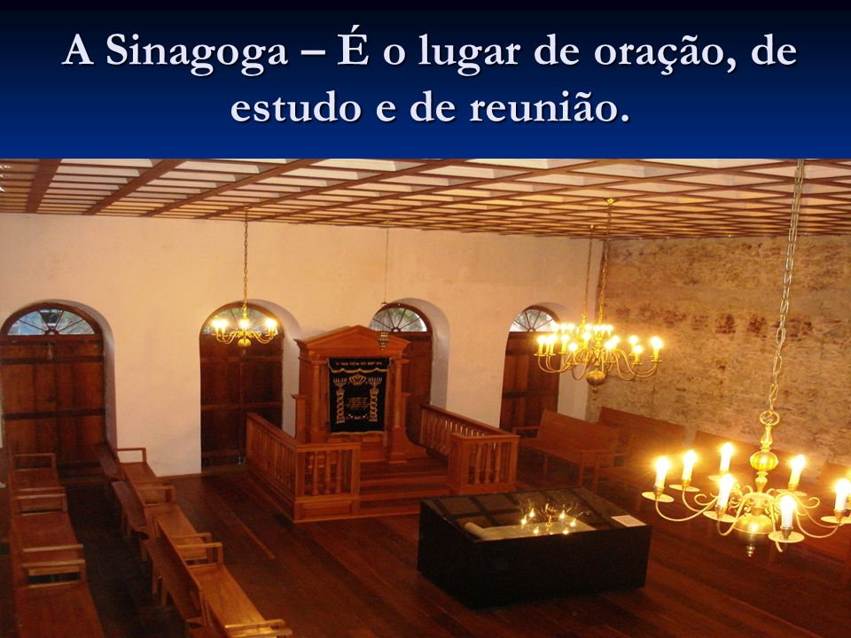 A Sinagoga – É o lugar de oração, de estudo e de reunião.