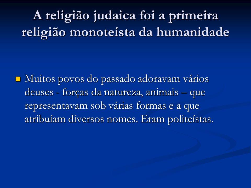 A religião judaica foi a primeira religião monoteísta da humanidade Muitos povos do passado adoravam vários deuses - forças da natureza, animais – que representavam sob várias formas e a que atribuíam diversos nomes.