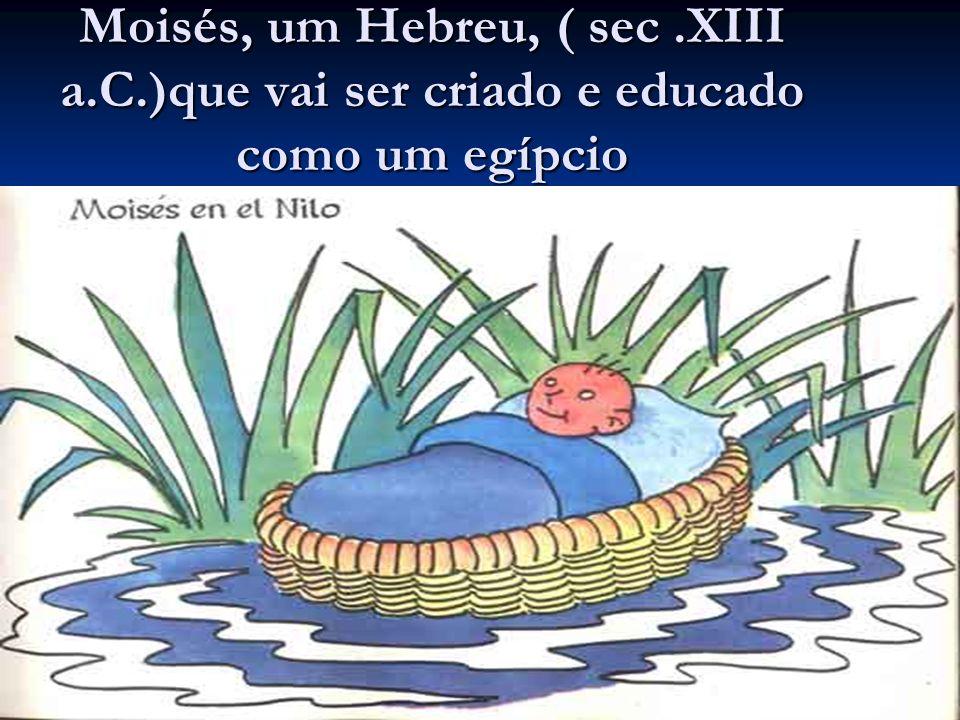 Moisés, um Hebreu, ( sec.XIII a.C.)que vai ser criado e educado como um egípcio
