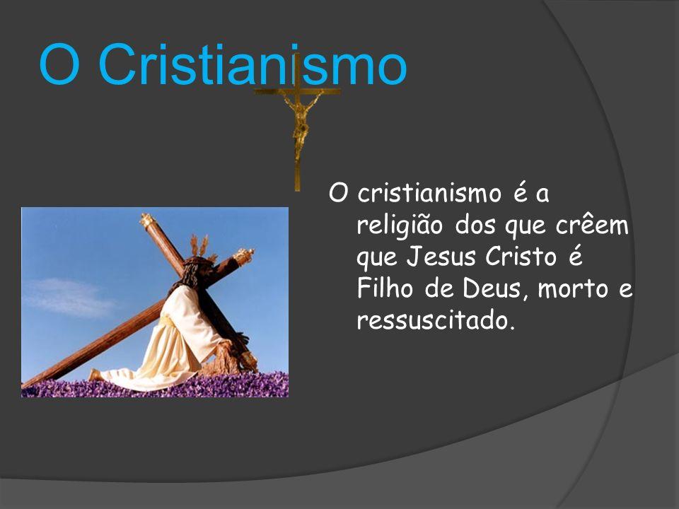 O Cristianismo O cristianismo é a religião dos que crêem que Jesus Cristo é Filho de Deus, morto e ressuscitado.