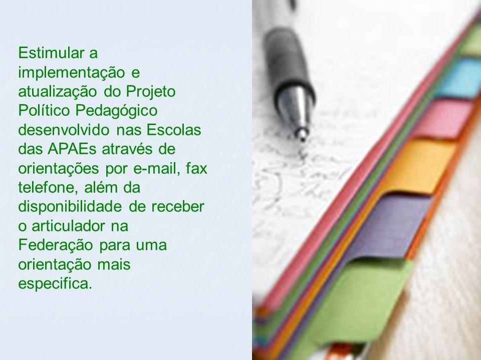 Estimular a implementação e atualização do Projeto Político Pedagógico desenvolvido nas Escolas das APAEs através de orientações por e-mail, fax telefone, além da disponibilidade de receber o articulador na Federação para uma orientação mais especifica.