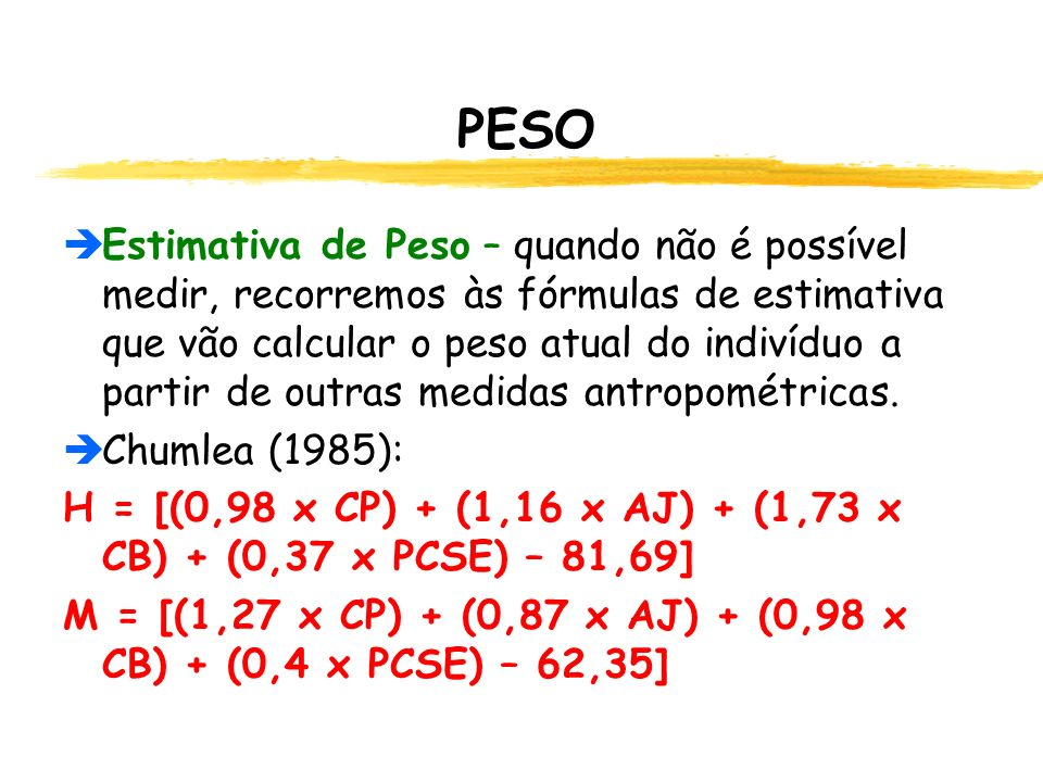 PESO  Estimativa de Peso – quando não é possível medir, recorremos às fórmulas de estimativa que vão calcular o peso atual do indivíduo a partir de outras medidas antropométricas.