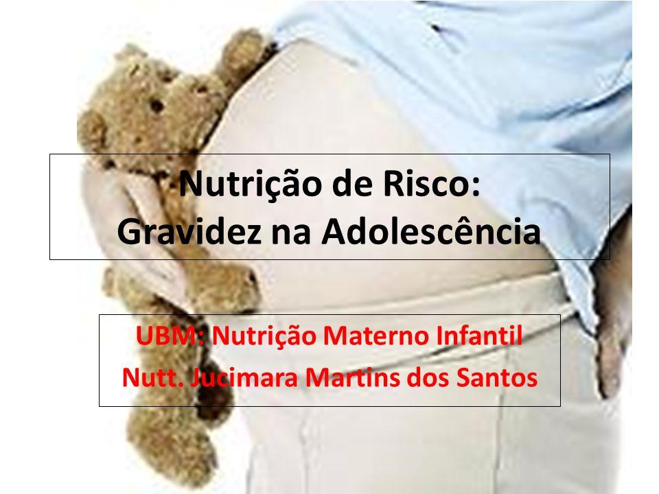 Nutrição de Risco: Gravidez na Adolescência UBM: Nutrição Materno Infantil Nutt.