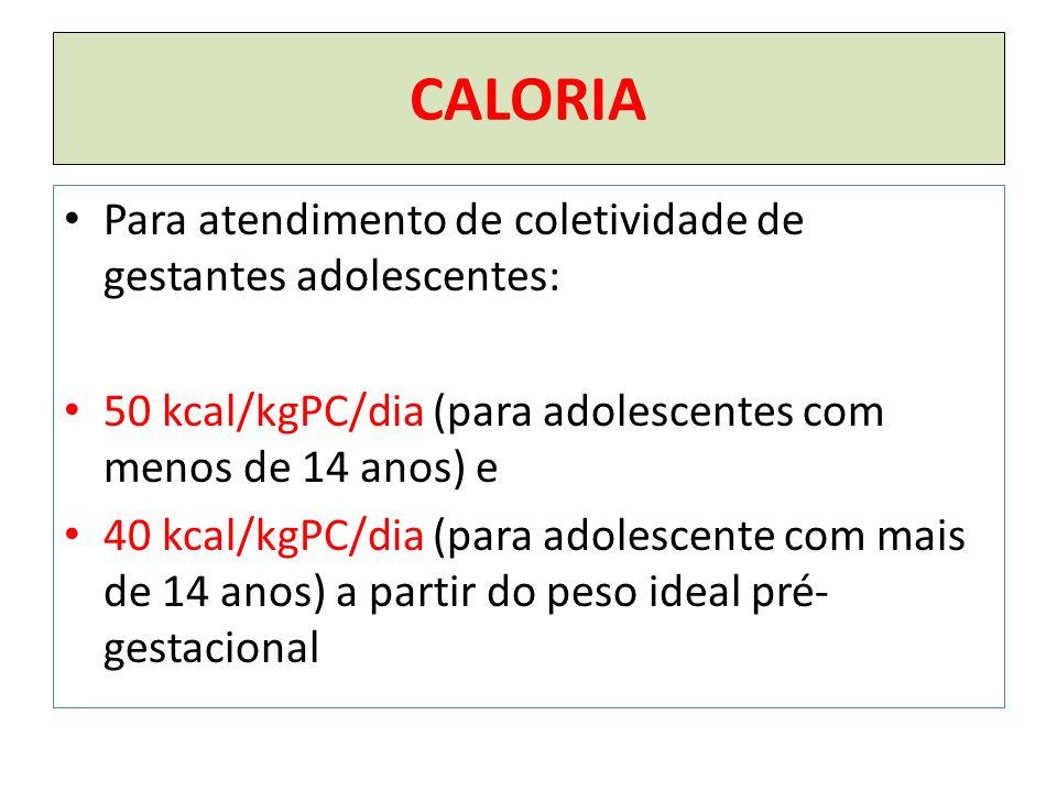 CALORIA Para atendimento de coletividade de gestantes adolescentes: 50 kcal/kgPC/dia (para adolescentes com menos de 14 anos) e 40 kcal/kgPC/dia (para adolescente com mais de 14 anos) a partir do peso ideal pré- gestacional