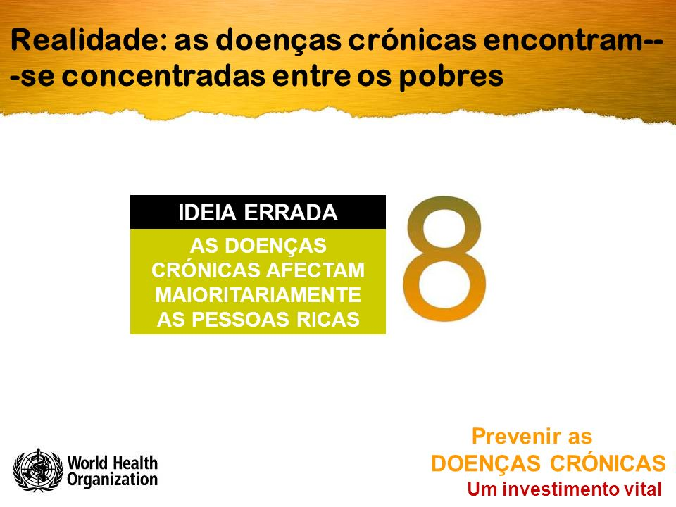 Realidade: as doenças crónicas encontram-- -se concentradas entre os pobres Um investimento vital Prevenir as DOENÇAS CRÓNICAS AS DOENÇAS CRÓNICAS AFECTAM MAIORITARIAMENTE AS PESSOAS RICAS IDEIA ERRADA