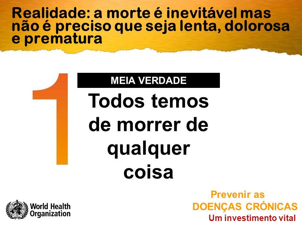 Realidade: a morte é inevitável mas não é preciso que seja lenta, dolorosa e prematura Um investimento vital Prevenir as DOENÇAS CRÓNICAS Todos temos