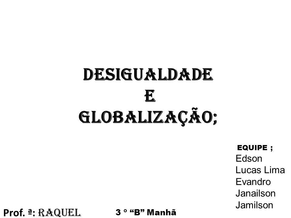 Desigualdade e Globalização; EQUIPE ; Edson Lucas Lima Evandro Janailson Jamilson Prof.