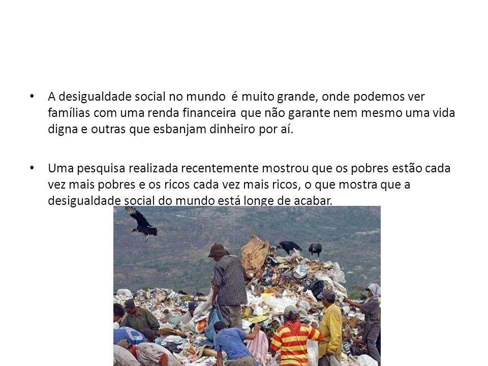 A desigualdade social no mundo é muito grande, onde podemos ver famílias com uma renda financeira que não garante nem mesmo uma vida digna e outras que esbanjam dinheiro por aí.